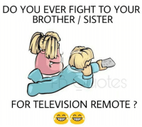 Memes, Television, and Fight: DO YOU EVER FIGHT TO YOUR  BROTHER SISTER  FOR TELEVISION REMOTE