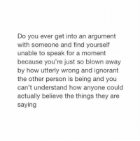 YESS: Do you ever get into an argument  with someone and find yourself  unable to speak for a moment  because you're just so blown away  by how utterly wrong and ignorant  the other person is being and you  can't understand how anyone could  actually believe the things they are  saying YESS
