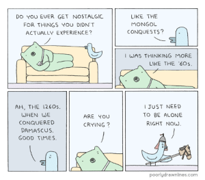 pdlcomics:  Good Times: DO YOU EVER GET NOSTALGIC  FOR THINGS YOU DIDN'T  ACTUALLY EXPERIENCE?  LIKE THE  MONGOL  CONQUESTS?  I WAS THINKING MORE  LIKE THE 60s  AH, THE 1260s.  WHEN WE  CONQUERED  DAMASCUS  GOOD TIMES.  JUST NEED  TO BE ALONE  RIGHT NOW  ARE YOU  CRYING?  poorlydrawnlines.com pdlcomics:  Good Times