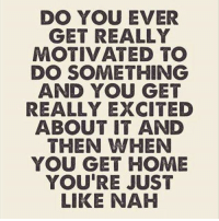 Home, Girl Memes, and Day: DO YOU EVER  GET REALLY  MOTIVATED TO  DO SOMETHING  AND YOU GET  REALLY EXCITED  ABOUT IT AND  THEN WHEN  YOU GET HOME  YOU'RE JUST  LIKE NAH  5 Only every day