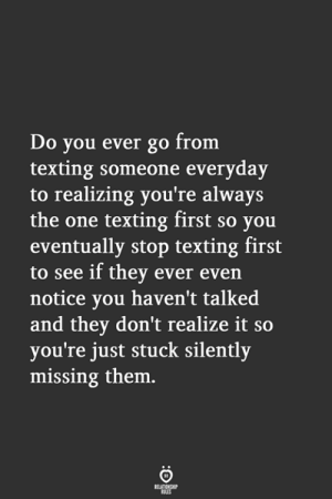 Texting, One, and Them: Do you ever go from  texting someone everyday  to realizing you're always  the one texting first so you  eventually stop texting first  to see if they ever even  notice you haven't talked  and they don't realize it so  you're just stuck silently  missing them.