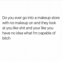 Bitch, Makeup, and Memes: Do you ever go into a makeup store  with no makeup on and they look  at you like shit and your like you  have no idea what I'm capable of  bitch All the time @beauty 😂😂