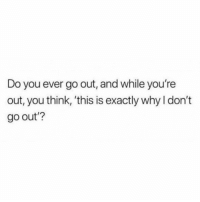 Time, All The, and All the Time: Do you ever go out, and while you're  out, you think, 'this is exactly why I don't  go out'? All the time.. 😩💯 https://t.co/NhEskLNI3U