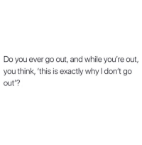 Dank, Time, and All The: Do you ever go out, and while you're out,  you think, 'this is exactly why I don't go  out'? All the time.