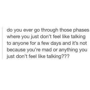 https://iglovequotes.net/: do you ever go through those phases  where you just don't feel like talking  for a few days and it's not  because you're mad or anything you  to anyone  just don't feel like talking??? https://iglovequotes.net/