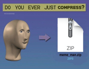 meme man: DO YOU EVER JUST COMPRESS?  NICKISDOGE  ZIP  meme_man.zip  28PB