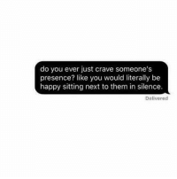 Memes, Silence, and Be Happy: do you ever just crave someone's  presence? like you would literally be  happy sitting next to them in silence.  Delivered Right in the feels.