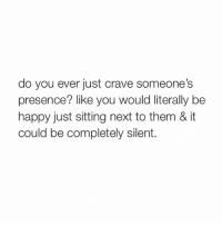 Memes, Be Happy, and 🤖: do you ever just crave someone's  presence? like you would literally be  happy just sitting next to them & it  could be completely silent.