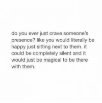 Girl Memes, Presence, and Craving: do you ever just crave someone's  presence? like you would literally be  happy just sitting next to them. it  could be completely silent and it  would just be magical to be there  with them. https://t.co/kpKrdko4XM
