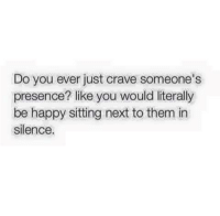 Memes, Silence, and Be Happy: Do you ever just crave someone's  presence? like you would literally  be happy sitting next to them in  silence