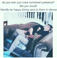 Memes, Silence, and Be Happy: do you ever just crave someone's presence?  like you would  literally be happy sitting next to them in silence 💯