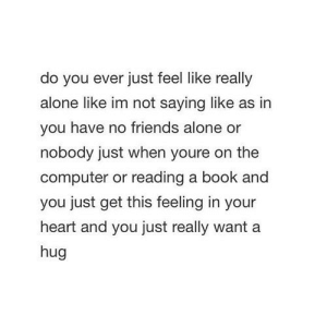 https://iglovequotes.net/: do you ever just feel like really  alone like im not saying like as in  you have no friends alone or  nobody just when youre on the  computer or reading a book and  you just get this feeling in your  heart and you just really want a  hug https://iglovequotes.net/