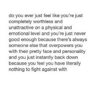 https://iglovequotes.net/: do you ever just feel like you're just  completely worthless and  unattractive on a physical and  emotional level and you're just never  good enough because there's always  someone else that overpowers you  with their pretty face and personality  and you just instantly back down  because you feel you have literally  nothing to fight against with https://iglovequotes.net/
