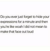 Bitch, Mean, and Girl Memes: Do you ever just forget to hide your  expressions for a minute and then  you're like woah l did not mean to  make that face out loud Resting bitch face problems