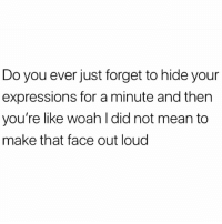 Lol, Best, and Mean: Do you ever just forget to hide your  expressions for a minute and then  you're like woah I did not mean to  make that face out loud Everyone knows females with resting bish face have the best personalities.. or so I've been told lol (by no one 😐🤷🏼‍♀️)