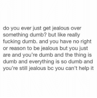 Dumb, Fucking, and Jealous: do you ever just get jealous over  something dumb? but like really  fucking dumb. and you have no right  or reason to be jealous but you just  are and you're dumb and the thing is  dumb and everything is so dumb and  you're still jealous bc you can't help it lol me https://t.co/YGKb6oW0EX