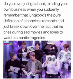 : do you ever just go about, minding your  own business when you suddenly  remember that jungkook's the pure  definition of a hopeless romantic and  just break down over the fact that he  cries during sad movies and loves to  watch romantic tragedies  WNCKOOY  STRIUS XM  AUNGKOOK  UNGKOOK  -HOPE