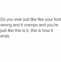 This Is How It Ends: Do you ever just like flex your foot  wrong and it cramps and you're  just like this is it, this is how it  ends