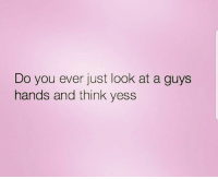 Memes, 🤖, and Think: Do you ever just look at a guys  hands and think yess