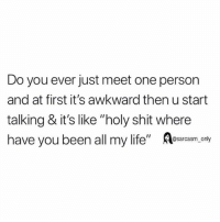 """Funny, Memes, and Shit: Do you ever just meet one person  and at first it's awkward then u start  talking & it's like """"holy shit where  have you been all my life""""esy  @sarcasm_only SarcasmOnly"""