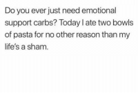 Who else lol: Do you ever just need emotional  support carbs? Today I ate two bowls  of pasta for no other reason than my  life's a sham Who else lol