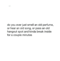 Smell, Break, and Old: do you ever just smell an old perfume,  or hear an old song, or pass an old  hangout spot and kinda break inside  for a couple minutes
