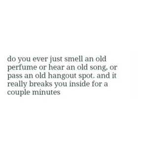 perfume: do you ever just smell an old  perfume or hear an old song, or  pass an old hangout spot. and it  really breaks you inside for a  couple minutes