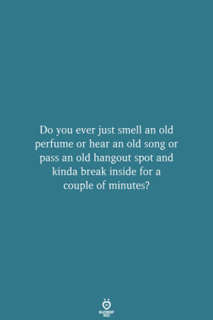 perfume: Do you ever just smell an old  perfume or hear an old song or  pass an old hangout spot and  kinda break inside for a  couple of minutes?  RELATIONSHIP  LES