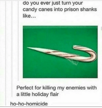 Candy, Prison, and Enemies: do you ever just turn your  candy canes into prison shanks  like  Perfect for killing my enemies with  a little holiday flair  ho-ho-homicide Sharper than knives