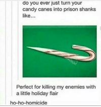 Candy, Prison, and Time: do you ever just turn your  candy canes into prison shanks  like.  Perfect for killing my enemies with  a little holiday flair  ho-ho-homicide It's that time of year.