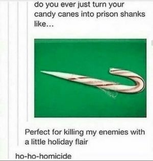 Candy, Dank, and Memes: do you ever just turn your  candy canes into prison shanks  like  Perfect for killing my enemies with  a little holiday flair  ho-ho-homicide Sharper than knives by alexrox360 MORE MEMES