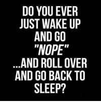 """Memes, Nope, and 🤖: DO YOU EVER  JUST WAKE UP  AND GO  """"NOPE""""  AND ROLLOVER  AND GO BACK TO  SLEEP? I did that this morning. :D"""