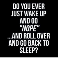 "Dank, Nope, and Sleep: DO YOU EVER  JUST WAKE UP  AND GO  NOPE""  AND ROLL OVER  AND GO BACK TO  SLEEP? #jussayin"
