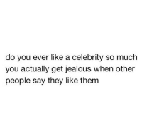 Jealous, Tumblr, and Best: do you ever like a celebrity so much  you actually get jealous when other  people say they like them silly-luv:  ♡ find your best posts on my blog ♡