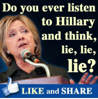 lie: Do you ever listen  to Hillary  and think,  lie, lie,  lie?  LIKE and SHARE