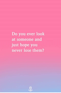 Hope, Never, and Them: Do you ever look  at someone and  just hope you  never lose them?