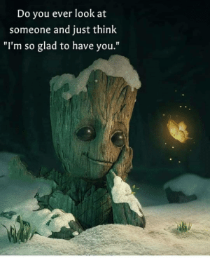 "awesomacious:  Groot says he loves you all.: Do you ever look at  someone and just think  glad to have you.""  ""I'm so awesomacious:  Groot says he loves you all."