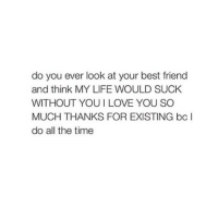 Best Friend, Bitch, and Life: do you ever look at your best friend  and think MY LIFE WOULD SUCK  WITHOUT YOUI LOVE YOU SO  MUCH THANKS FOR EXISTING bc I  do all the time LOVE YOU BITCH!