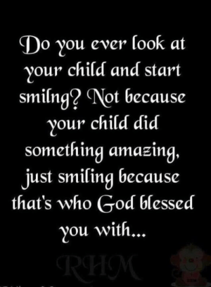 Blessed, Memes, and Amazing: Do you ever look at  your child and start  smilng? Not because  your child did  something amazing.  just smiling because  that's who Godf blessed  you with...