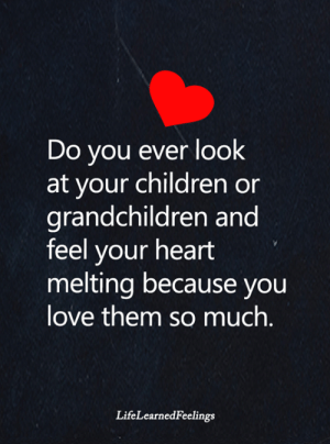 melting: Do you ever look  at your children or  grandchildren and  feel your heart  melting because you  love them somuch.  LifeLearnedFeelings