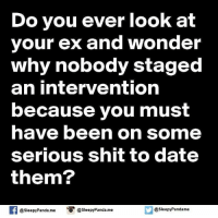 Dating, Ex's, and Memes: Do you ever look at  your ex and wonder  why nobody staged  an intervention  because you must  have been on some  serious shit to date  them?  f @Sleepy Panda. me  asleepy Panda.me  asleepyPandame