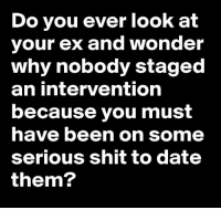 Ex's, Memes, and 🤖: Do you ever look at  your ex and wonder  why nobody staged  an intervention  because you must  have been on some  serious shit to date  them?