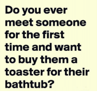 Dank, Time, and 🤖: Do you ever  meet someone  for the first  time and want  to buy them a  toaster for their  bathtub?