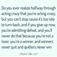 Never Quit: Do you ever realize halfway through  acting crazy that you're acting crazy.  but you can't stop cause it's too late  to turn back, and if you give up now.  youre admitting defeat, and youll  never do that because you're not a  loser, you're a winner, and winners  never quit and quitters never win  Positive Vibes 247
