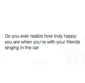 Friends, Singing, and Happy: Do you ever realize how truly happy  you are when you're with your friends  singing in the car