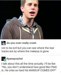 "Be Like, Goals, and Makeup: do-you-ever-really-crash  not to be evil but you can see where the tear  tracks are by where the makeup is gone  flyaway rachel  I talk about this all the time actually. I'll be like  ""No, you don't understand how good Ben Platt  is. He cries so hard his MAKEUP COMES OFF"" Acting goals tbh- Micah"