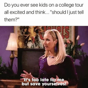 "College, Kids, and Think: Do you ever see kids on a college tour  all excited and think...""should l just tell  them?""  It's too late for me  but save yourselves! Don't do it 😂"