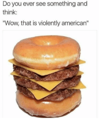 "Dank, Wow, and American: Do you ever see something and  think:  ""Wow, that is violently american"""