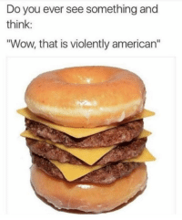 """Funny, Wow, and American: Do you ever see something and  think:  """"Wow, that is violently american"""" 😋"""