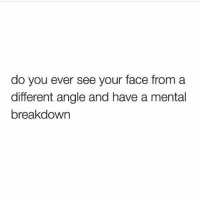 Memes, 🤖, and Face: do you ever see your face from a  different angle and have a mental  breakdown On a daily basis 😫 Rp my babe @scousebarbiex @scousebarbiex goodgirlwithbadthoughts 💅🏼